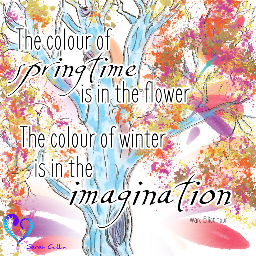 The colour of springtime is in the flower. The colour of winter is in the imagination. - Ward Elliot Hour