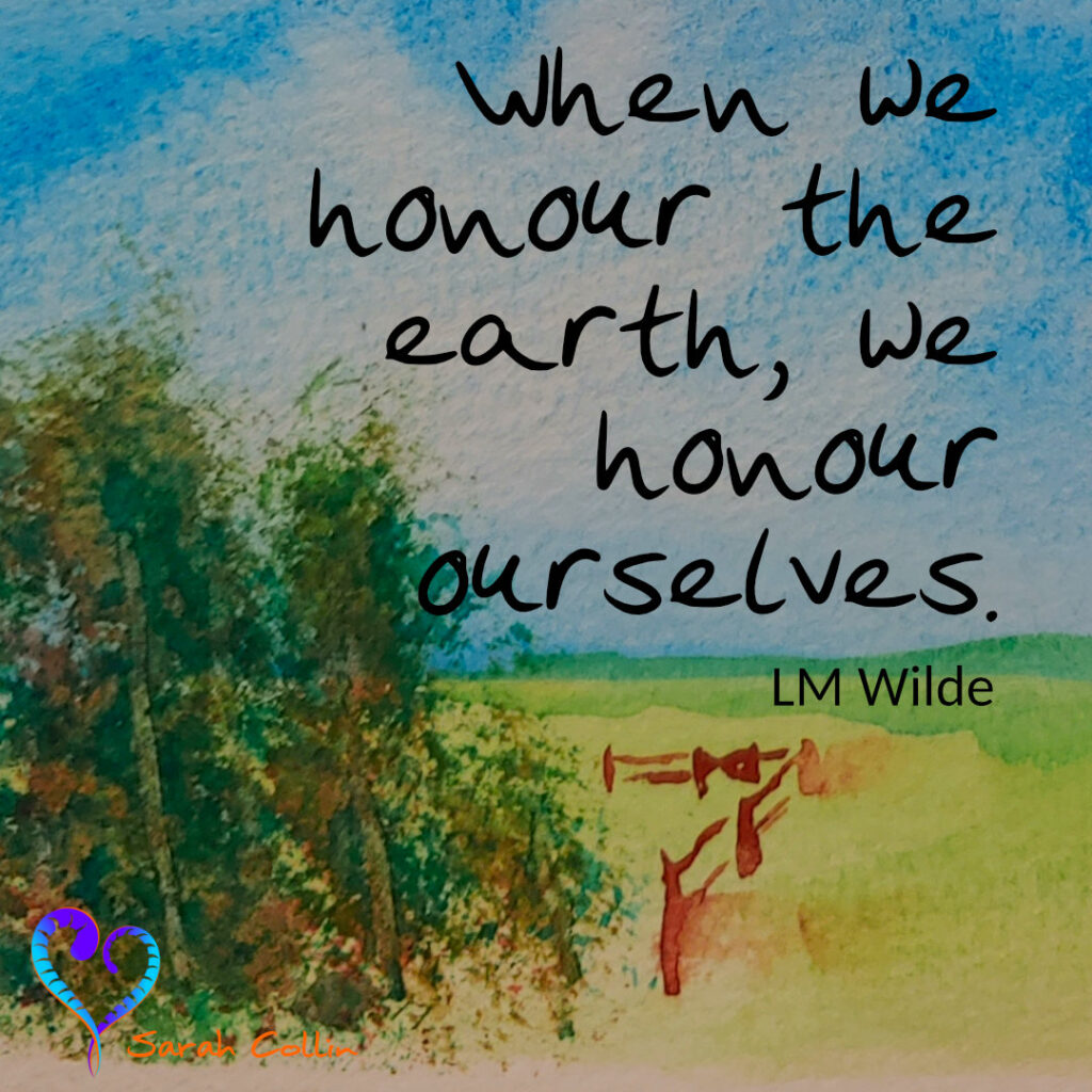 """""""When we honour the earth, we honour ourselves.""""  LM Wilde"""